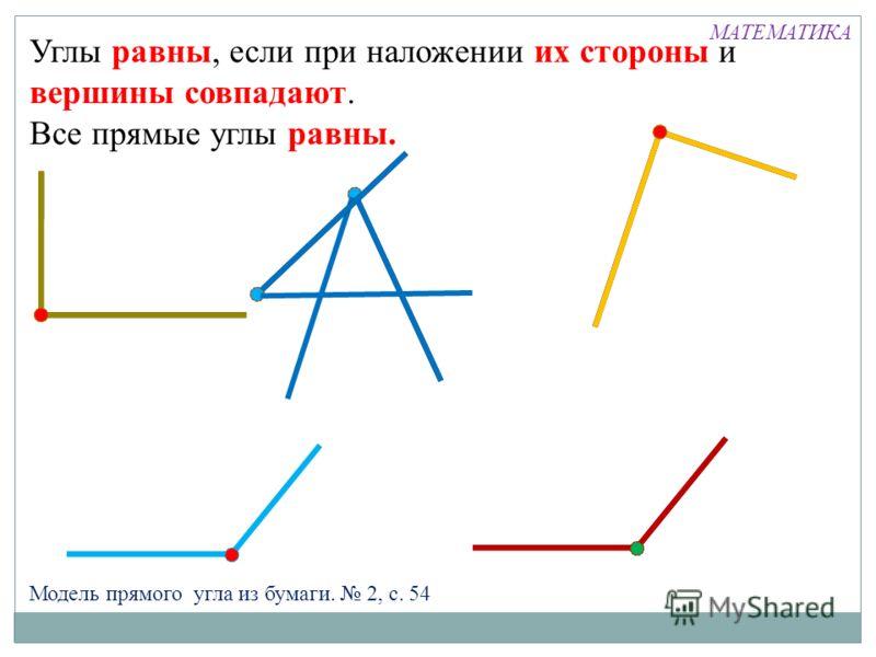 Модель прямого угла из бумаги. 2, с. 54 Углы равны, если при наложении их стороны и вершины совпадают. Все прямые углы равны. МАТЕМАТИКА