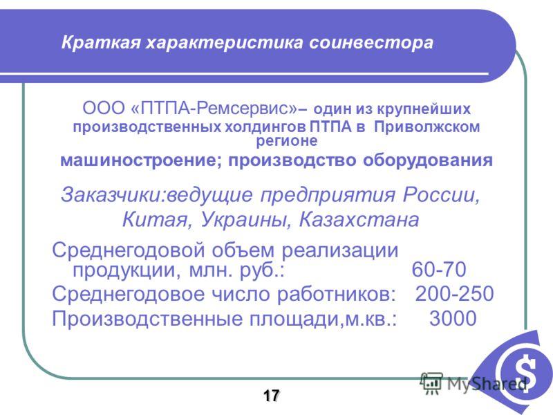 Краткая характеристика соинвестора ООО «ПТПА-Ремсервис» – один из крупнейших производственных холдингов ПТПА в Приволжском регионе машиностроение; производство оборудования Заказчики:ведущие предприятия России, Китая, Украины, Казахстана Среднегодово