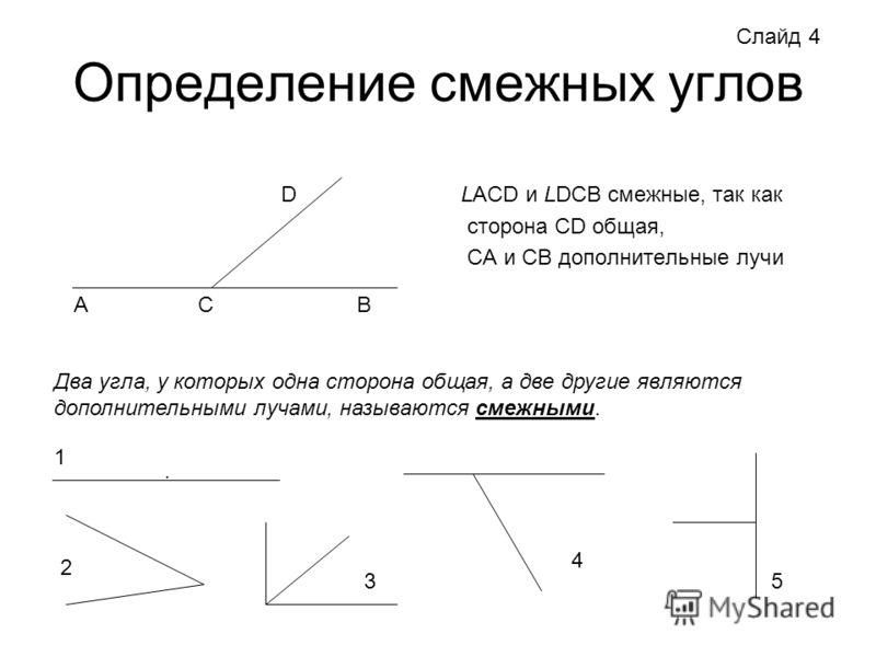 Определение смежных углов LACD и LDCB смежные, так как сторона CD общая, CA и CB дополнительные лучи Слайд 4 АСВ D Два угла, у которых одна сторона общая, а две другие являются дополнительными лучами, называются смежными. 1. 2 3 4 5