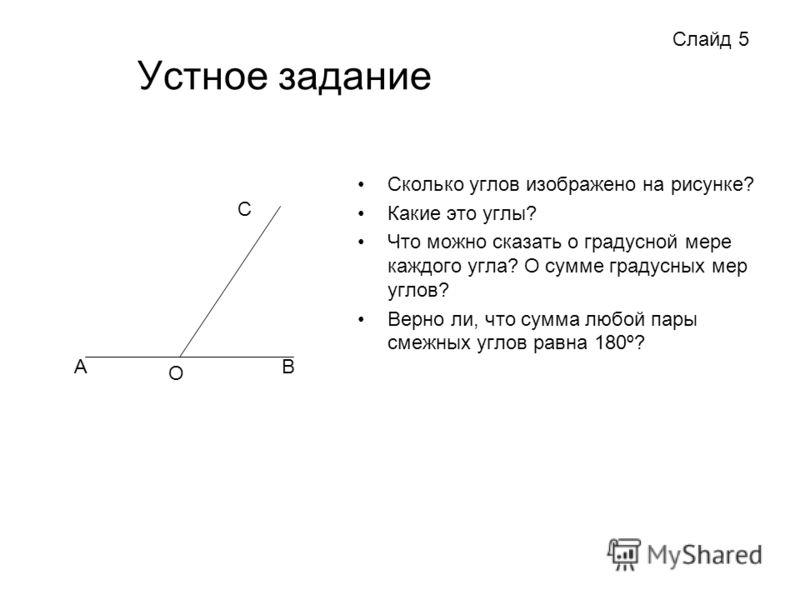 Устное задание Сколько углов изображено на рисунке? Какие это углы? Что можно сказать о градусной мере каждого угла? О сумме градусных мер углов? Верно ли, что сумма любой пары смежных углов равна 180º? Слайд 5 A O B C