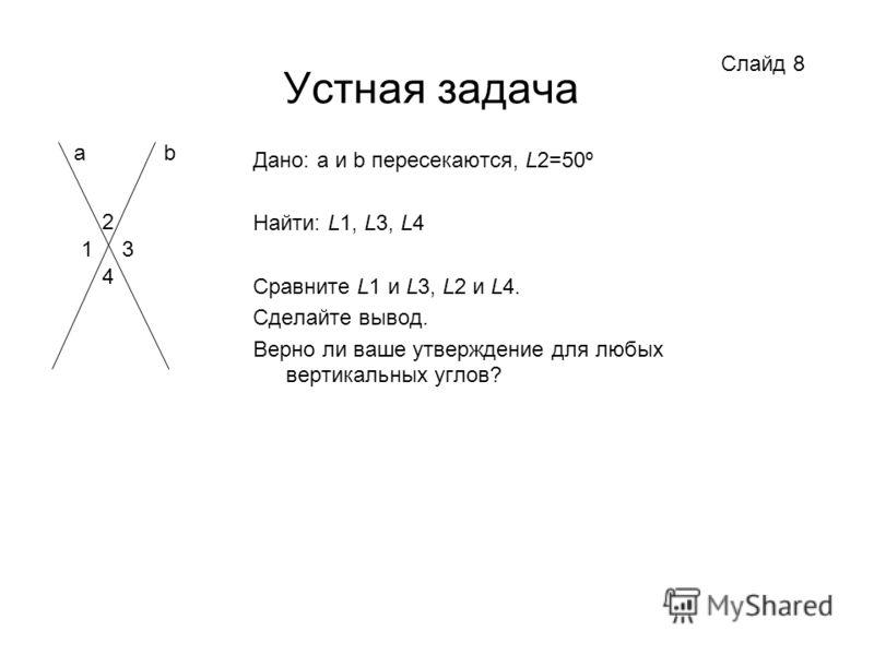 Устная задача Дано: a и b пересекаются, L2=50º Найти: L1, L3, L4 Сравните L1 и L3, L2 и L4. Сделайте вывод. Верно ли ваше утверждение для любых вертикальных углов? Слайд 8 2 3 4 1 ab