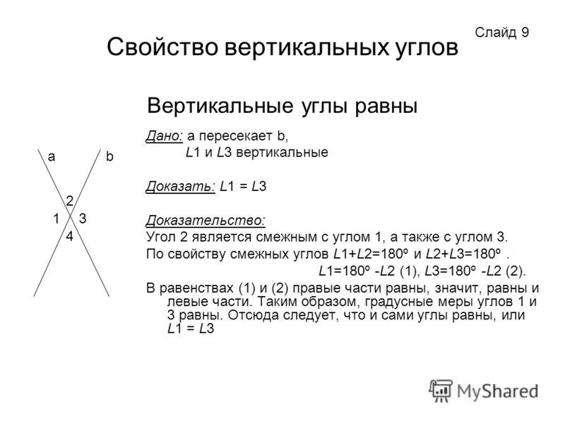 Свойство вертикальных углов Вертикальные углы равны Дано: a пересекает b, L1 и L3 вертикальные Доказать: L1 = L3 Доказательство: Угол 2 является смежным с углом 1, а также с углом 3. По свойству смежных углов L1+L2=180º и L2+L3=180º. L1=180º -L2 (1),
