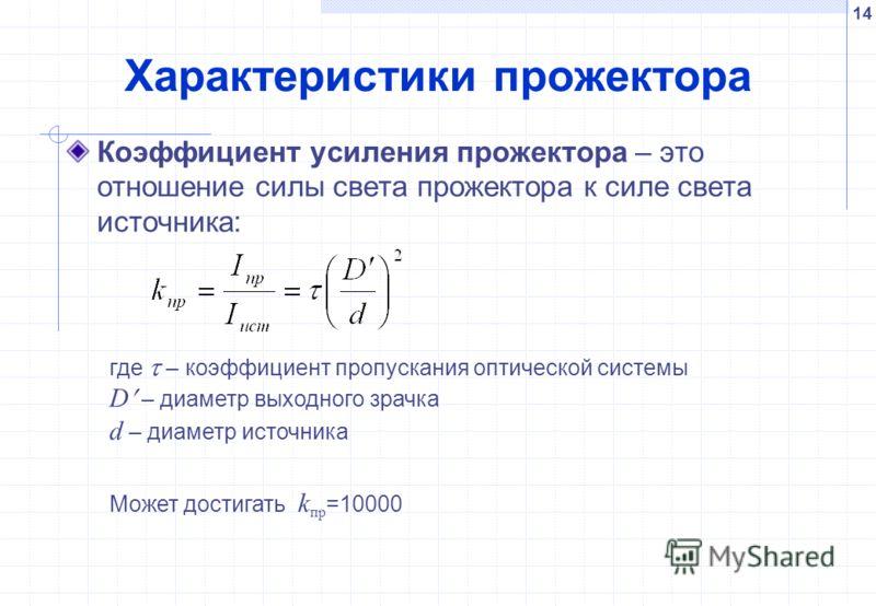 14 Характеристики прожектора Коэффициент усиления прожектора – это отношение силы света прожектора к силе света источника: где – коэффициент пропускания оптической системы D – диаметр выходного зрачка d – диаметр источника Может достигать k пр =10000