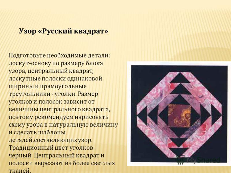 Узор «Русский квадрат» Подготовьте необходимые детали: лоскут-основу по размеру блока узора, центральный квадрат, лоскутные полоски одинаковой ширины и прямоугольные треугольники - уголки. Размер уголков и полосок зависит от величины центрального ква