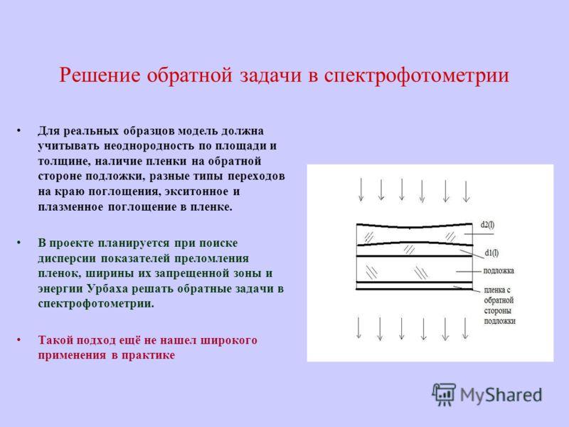 Решение обратной задачи в спектрофотометрии Для реальных образцов модель должна учитывать неоднородность по площади и толщине, наличие пленки на обратной стороне подложки, разные типы переходов на краю поглощения, экситонное и плазменное поглощение в