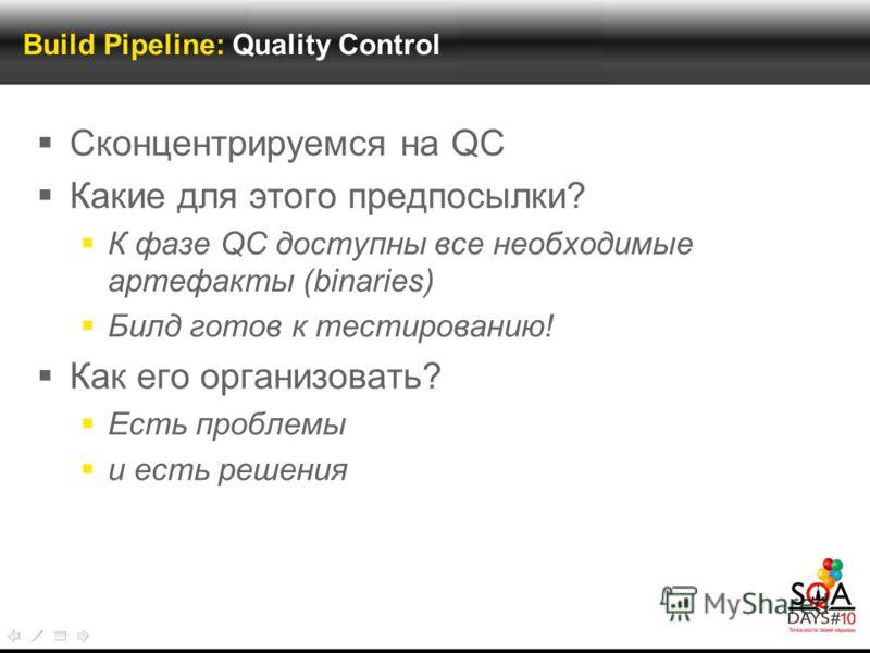 Build Pipeline: Quality Control Сконцентрируемся на QC Какие для этого предпосылки? К фазе QC доступны все необходимые артефакты (binaries) Билд готов к тестированию! Как его организовать? Есть проблемы и есть решения
