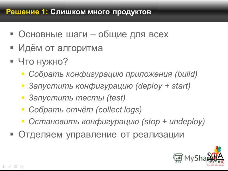 Решение 1: Слишком много продуктов Основные шаги – общие для всех Идём от алгоритма Что нужно? Собрать конфигурацию приложения (build) Запустить конфигурацию (deploy + start) Запустить тесты (test) Собрать отчёт (collect logs) Остановить конфигурацию