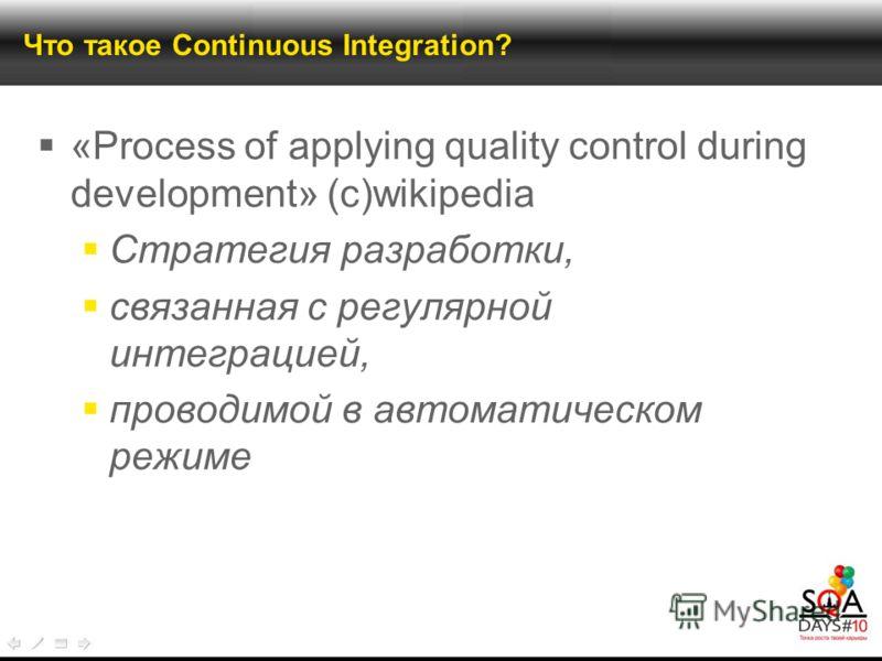 Что такое Continuous Integration? «Process of applying quality control during development» (с)wikipedia Стратегия разработки, связанная с регулярной интеграцией, проводимой в автоматическом режиме