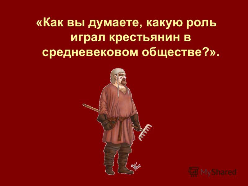 «Как вы думаете, какую роль играл крестьянин в средневековом обществе?».