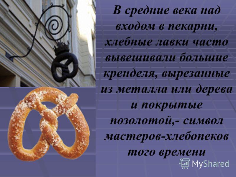 В средние века над входом в пекарни, хлебные лавки часто вывешивали большие кренделя, вырезанные из металла или дерева и покрытые позолотой,- символ мастеров-хлебопеков того времени