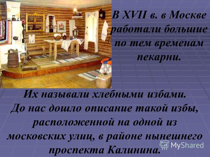 Их называли хлебными избами. До нас дошло описание такой избы, расположенной на одной из московских улиц, в районе нынешнего проспекта Калинина. В XVII в. в Москве работали большие по тем временам пекарни.