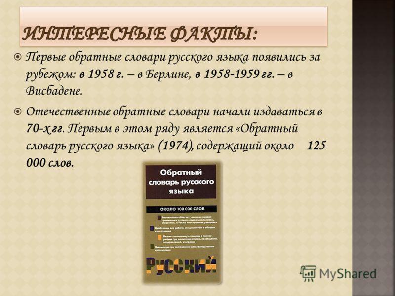 Первые обратные словари русского языка появились за рубежом: в 1958 г. – в Берлине, в 1958-1959 гг. – в Висбадене. Отечественные обратные словари начали издаваться в 70-х гг. Первым в этом ряду является «Обратный словарь русского языка» (1974), содер