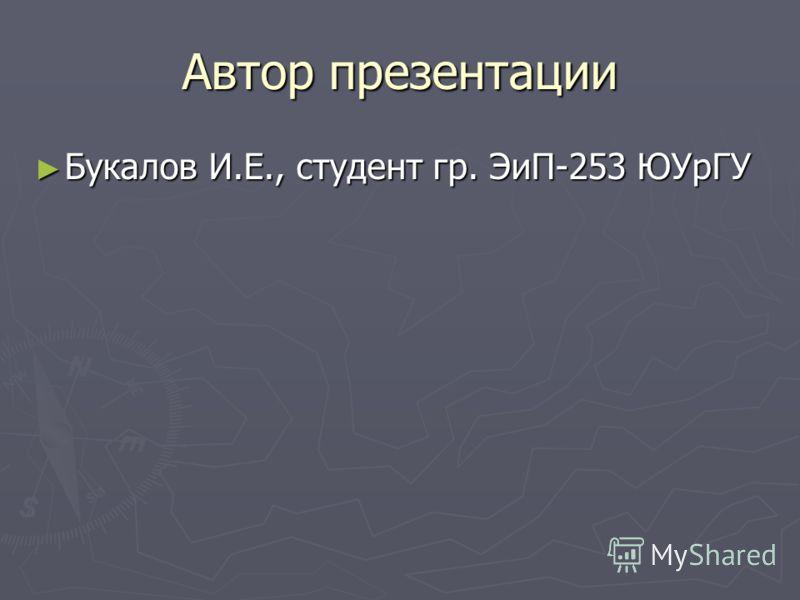 Автор презентации Букалов И.Е., студент гр. ЭиП-253 ЮУрГУ Букалов И.Е., студент гр. ЭиП-253 ЮУрГУ