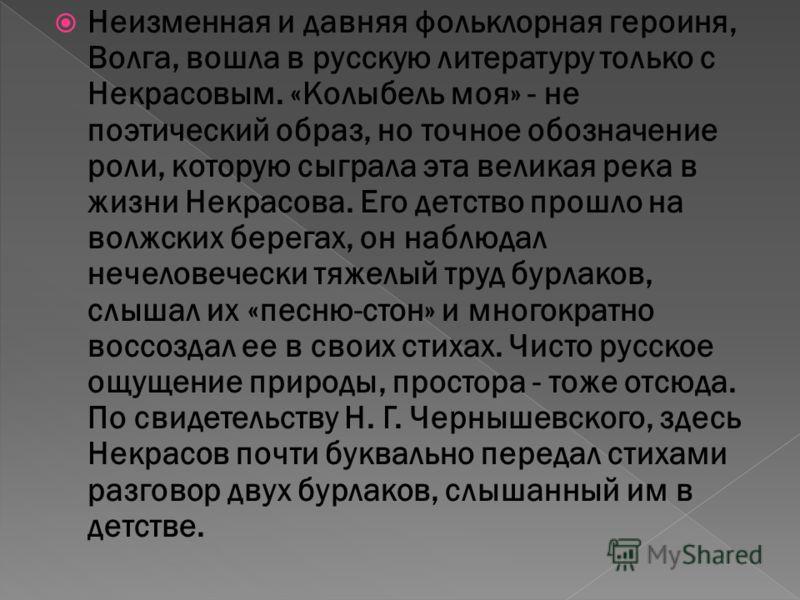 Неизменная и давняя фольклорная героиня, Волга, вошла в русскую литературу только с Некрасовым. «Колыбель моя» - не поэтический образ, но точное обозначение роли, которую сыграла эта великая река в жизни Некрасова. Его детство прошло на волжских бере
