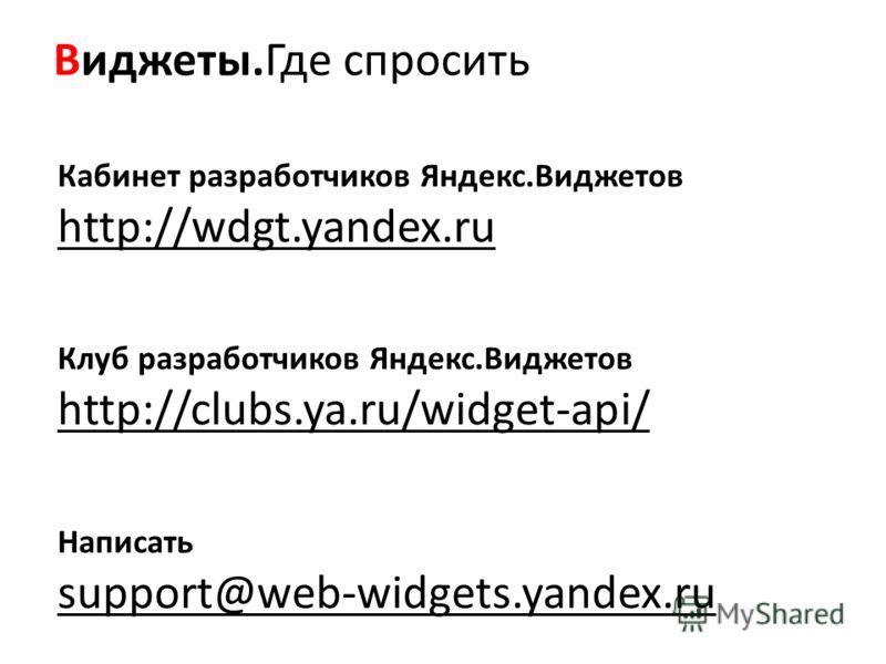 Виджеты.Где спросить Кабинет разработчиков Яндекс.Виджетов http://wdgt.yandex.ru Клуб разработчиков Яндекс.Виджетов http://clubs.ya.ru/widget-api/ Написать support@web-widgets.yandex.ru