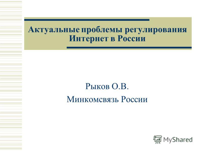 Актуальные проблемы регулирования Интернет в России Рыков О.В. Минкомсвязь России
