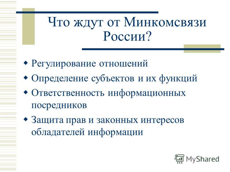 Что ждут от Минкомсвязи России? Регулирование отношений Определение субъектов и их функций Ответственность информационных посредников Защита прав и законных интересов обладателей информации