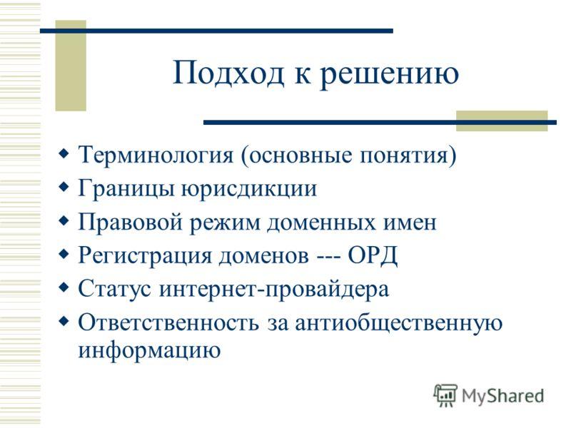 Подход к решению Терминология (основные понятия) Границы юрисдикции Правовой режим доменных имен Регистрация доменов --- ОРД Статус интернет-провайдера Ответственность за антиобщественную информацию