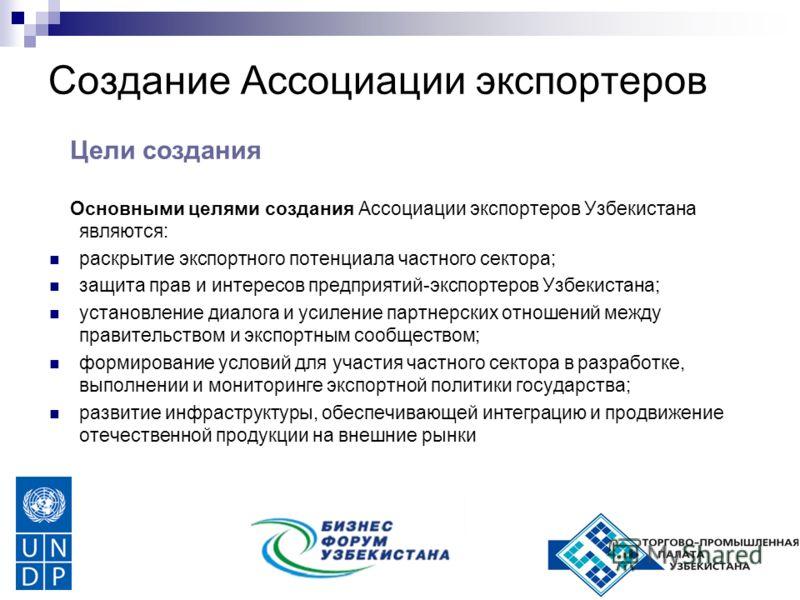 Создание Ассоциации экспортеров Цели создания Основными целями создания Ассоциации экспортеров Узбекистана являются: раскрытие экспортного потенциала частного сектора; защита прав и интересов предприятий-экспортеров Узбекистана; установление диалога