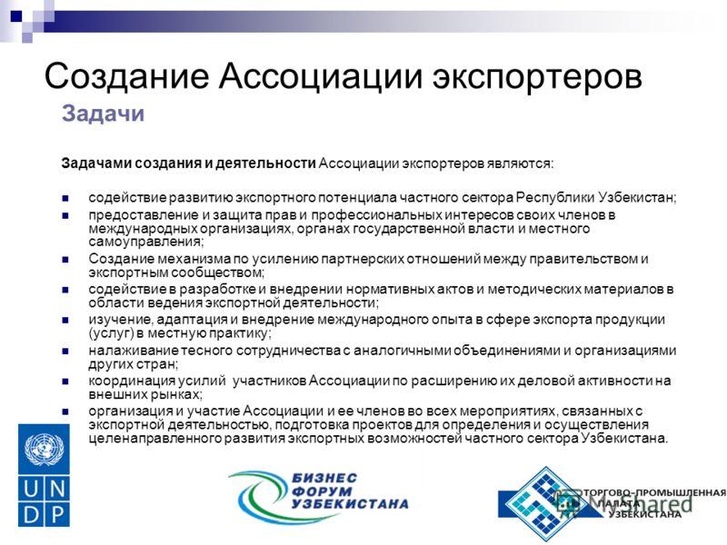 Создание Ассоциации экспортеров Задачи Задачами создания и деятельности Ассоциации экспортеров являются: содействие развитию экспортного потенциала частного сектора Республики Узбекистан; предоставление и защита прав и профессиональных интересов свои