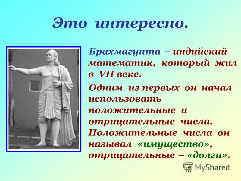 Это интересно. Брахмагупта – индийский математик, который жил в VII веке. Одним из первых он начал использовать положительные и отрицательные числа. Положительные числа он называл «имущество», отрицательные – «долги».