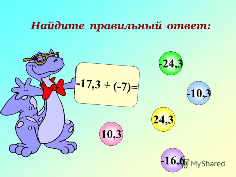Найдите правильный ответ: -17,3 + (-7)= 10,3 -10,3 24,3 -24,3 -16,6