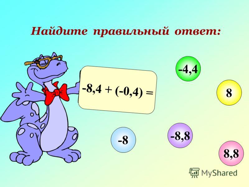 Найдите правильный ответ: -8,4 + (-0,4) = 8,8 -4,4 8 -8,8 -8