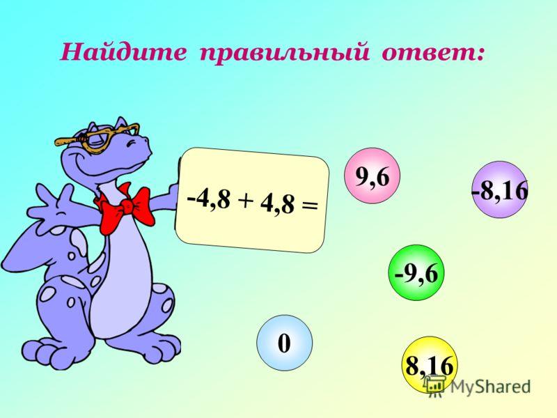 Найдите правильный ответ: -4,8 + 4,8 = 9,6 -9,6 8,16 0 -8,16