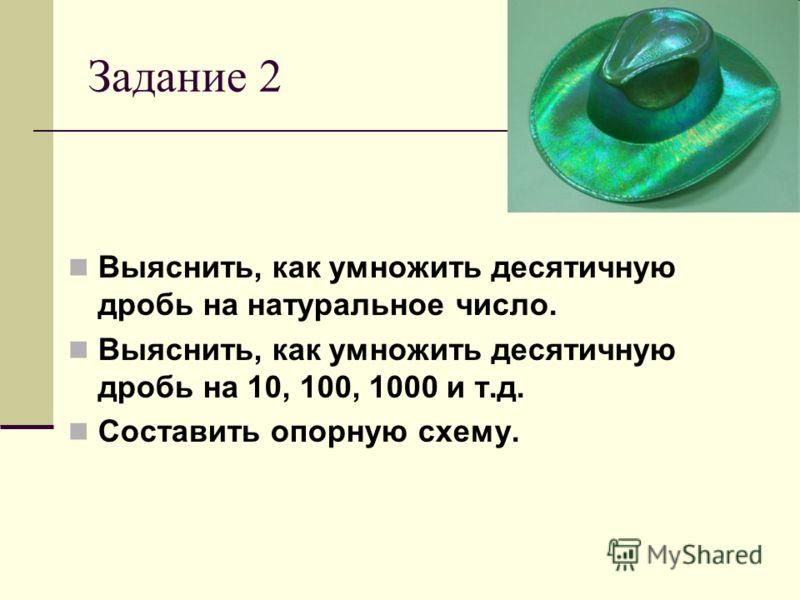 Задание 2 Выяснить, как умножить десятичную дробь на натуральное число. Выяснить, как умножить десятичную дробь на 10, 100, 1000 и т.д. Составить опорную схему.