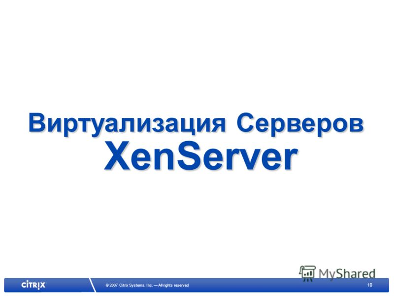 10 © 2007 Citrix Systems, Inc. All rights reserved Виртуализация Серверов XenServer