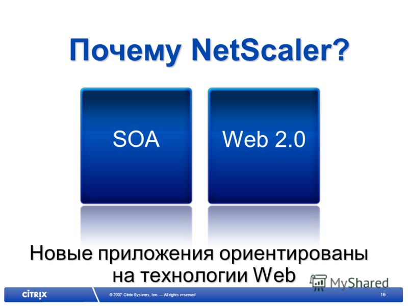 16 © 2007 Citrix Systems, Inc. All rights reserved Новые приложения ориентированы на технологии Web SOA Web 2.0 Почему NetScaler?