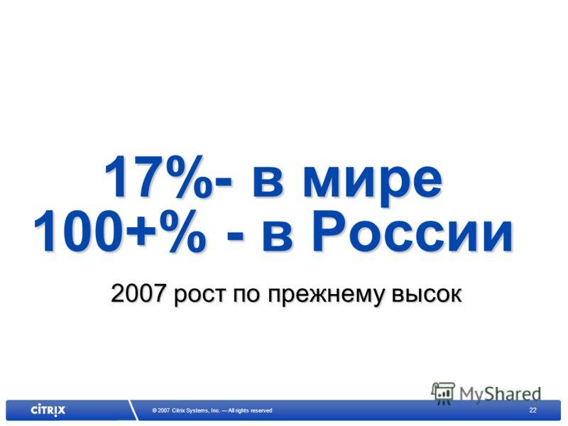 22 © 2007 Citrix Systems, Inc. All rights reserved 17%- в мире 100+% - в России 2007 рост по прежнему высок