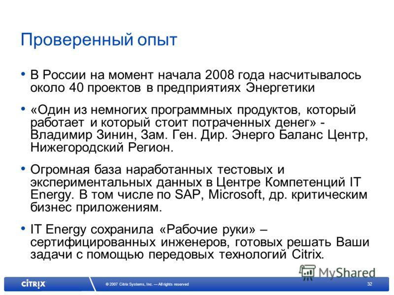 32 © 2007 Citrix Systems, Inc. All rights reserved Проверенный опыт В России на момент начала 2008 года насчитывалось около 40 проектов в предприятиях Энергетики «Один из немногих программных продуктов, который работает и который стоит потраченных де