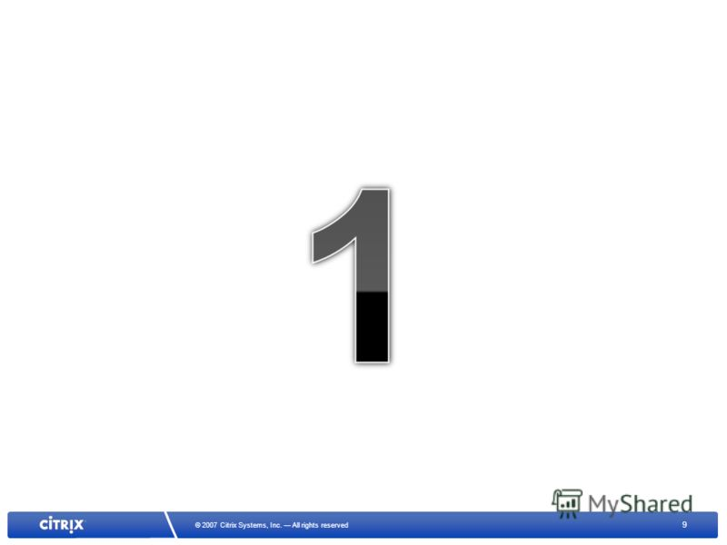 9 © 2007 Citrix Systems, Inc. All rights reserved
