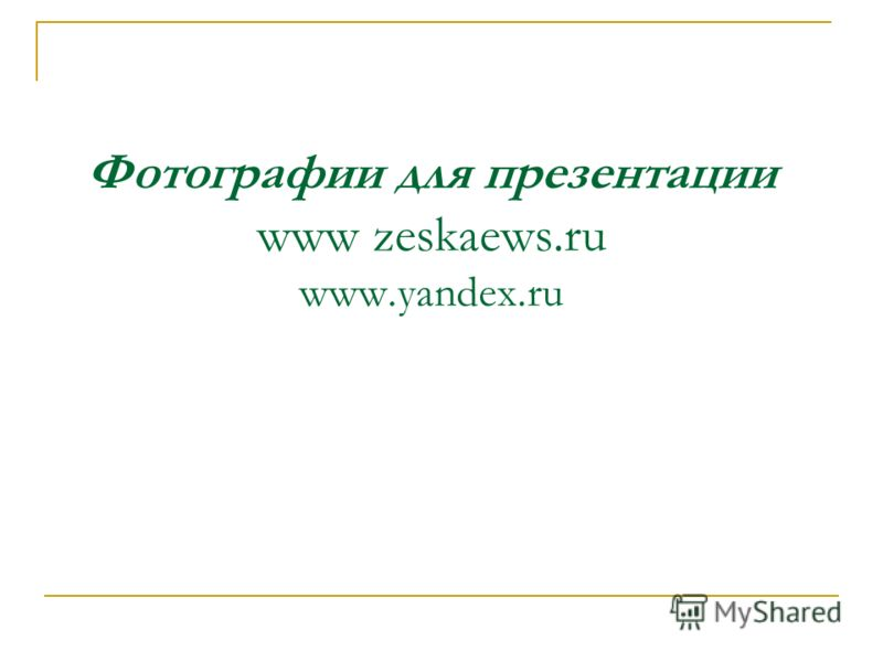Фотографии для презентации www zeskaews.ru www.yandex.ru