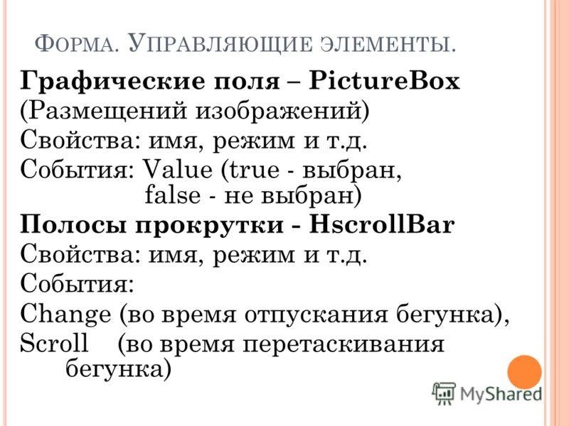 Ф ОРМА. У ПРАВЛЯЮЩИЕ ЭЛЕМЕНТЫ. Графические поля – PictureBox (Размещений изображений) Свойства: имя, режим и т.д. События: Value (true - выбран, false - не выбран) Полосы прокрутки - HscrollBar Свойства: имя, режим и т.д. События: Change (во время от