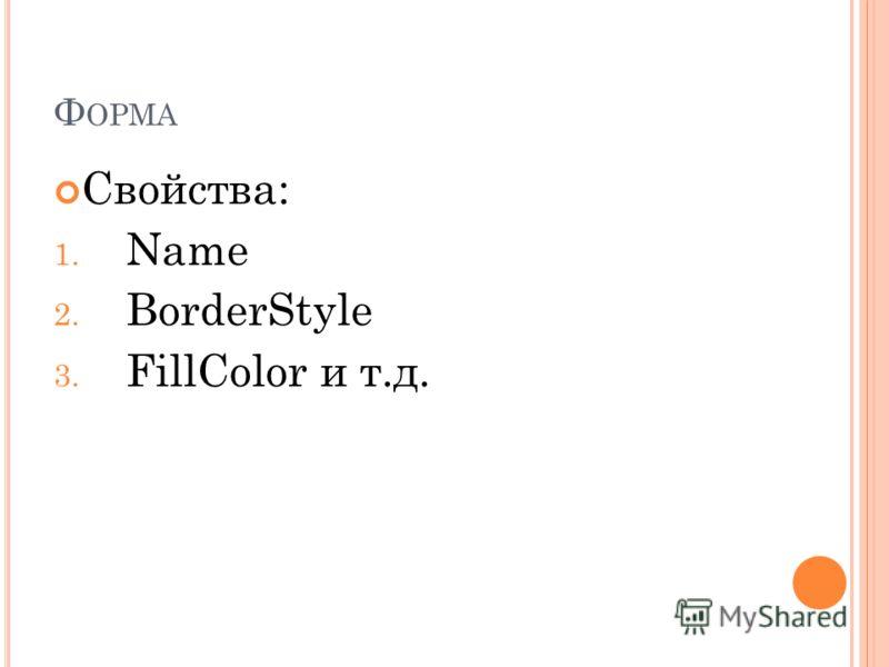 Ф ОРМА Свойства: 1. Name 2. BorderStyle 3. FillColor и т.д.