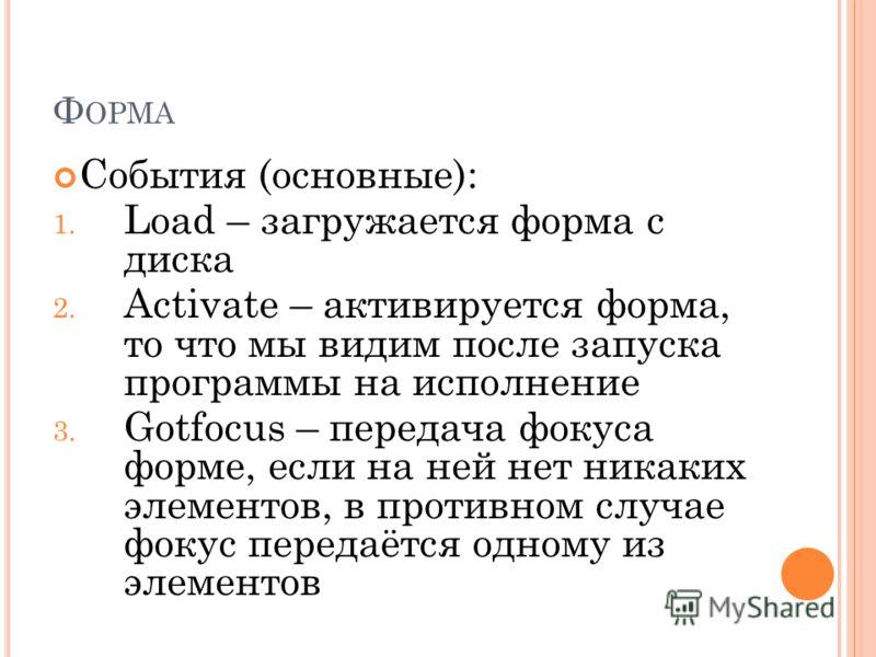 Ф ОРМА События (основные): 1. Load – загружается форма с диска 2. Activate – активируется форма, то что мы видим после запуска программы на исполнение 3. Gotfocus – передача фокуса форме, если на ней нет никаких элементов, в противном случае фокус пе