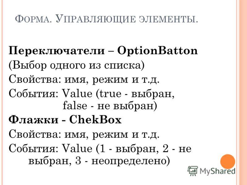 Ф ОРМА. У ПРАВЛЯЮЩИЕ ЭЛЕМЕНТЫ. Переключатели – OptionBatton (Выбор одного из списка) Свойства: имя, режим и т.д. События: Value (true - выбран, false - не выбран) Флажки - ChekBox Свойства: имя, режим и т.д. События: Value (1 - выбран, 2 - не выбран,