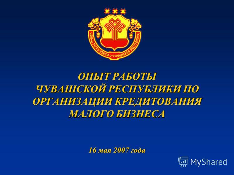 ОПЫТ РАБОТЫ ЧУВАШСКОЙ РЕСПУБЛИКИ ПО ОРГАНИЗАЦИИ КРЕДИТОВАНИЯ МАЛОГО БИЗНЕСА 16 мая 2007 года