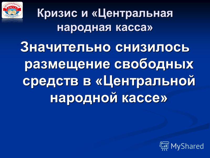 Кризис и «Центральная народная касса» Значительно снизилось размещение свободных средств в «Центральной народной кассе»