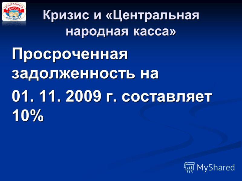 Кризис и «Центральная народная касса» Просроченная задолженность на 01. 11. 2009 г. составляет 10% 01. 11. 2009 г. составляет 10%