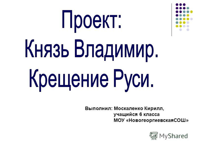 Выполнил: Москаленко Кирилл, учащийся 6 класса МОУ «НовогеоргиевскаяСОШ»