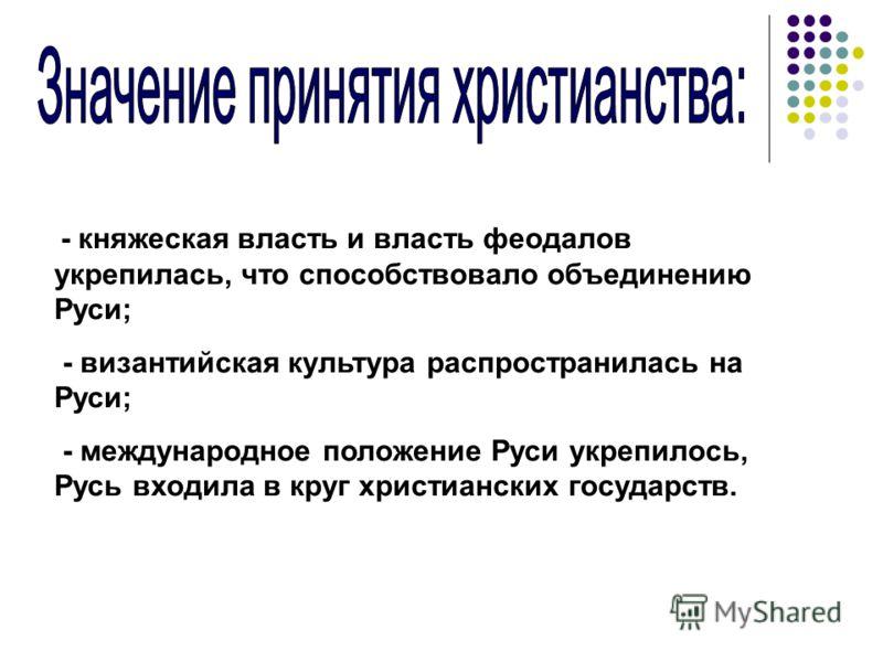 - княжеская власть и власть феодалов укрепилась, что способствовало объединению Руси; - византийская культура распространилась на Руси; - международное положение Руси укрепилось, Русь входила в круг христианских государств.