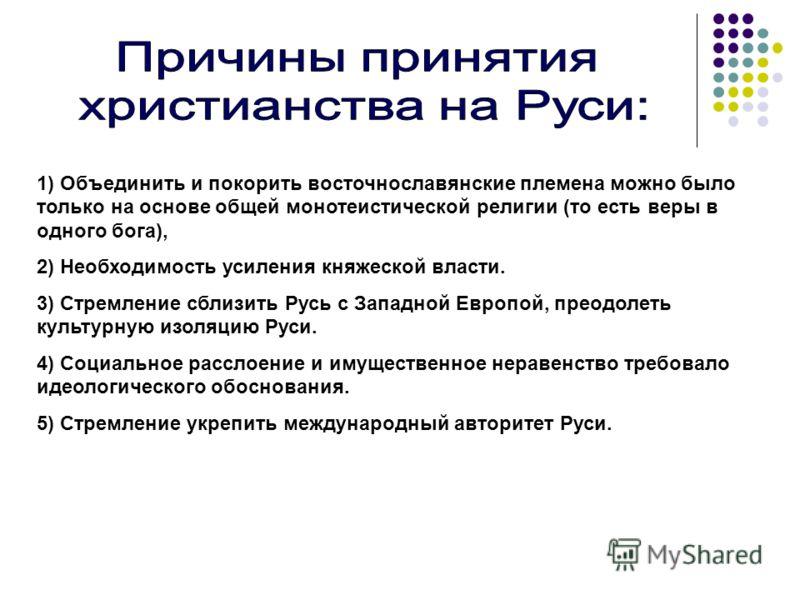 1) Объединить и покорить восточнославянские племена можно было только на основе общей монотеистической религии (то есть веры в одного бога), 2) Необходимость усиления княжеской власти. 3) Стремление сблизить Русь с Западной Европой, преодолеть культу