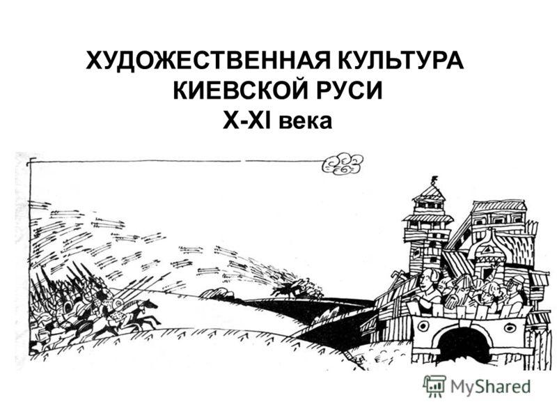 ХУДОЖЕСТВЕННАЯ КУЛЬТУРА КИЕВСКОЙ РУСИ X-XI века
