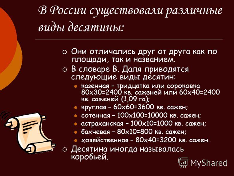 В России существовали различные виды десятины: Они отличались друг от друга как по площади, так и названием. В словаре В. Даля приводятся следующие виды десятин: казенная – тридцатка или сороковка 80х30=2400 кв. саженей или 60х40=2400 кв. саженей (1,