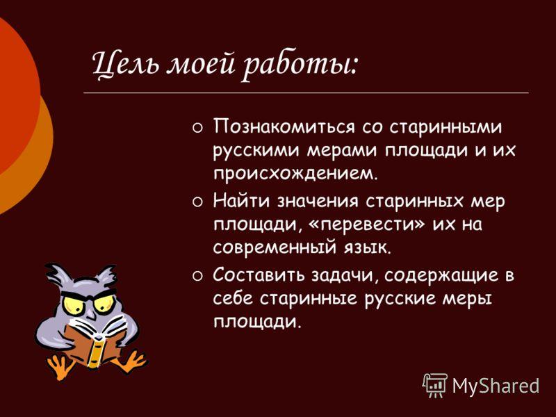 Цель моей работы: Познакомиться со старинными русскими мерами площади и их происхождением. Найти значения старинных мер площади, «перевести» их на современный язык. Составить задачи, содержащие в себе старинные русские меры площади.