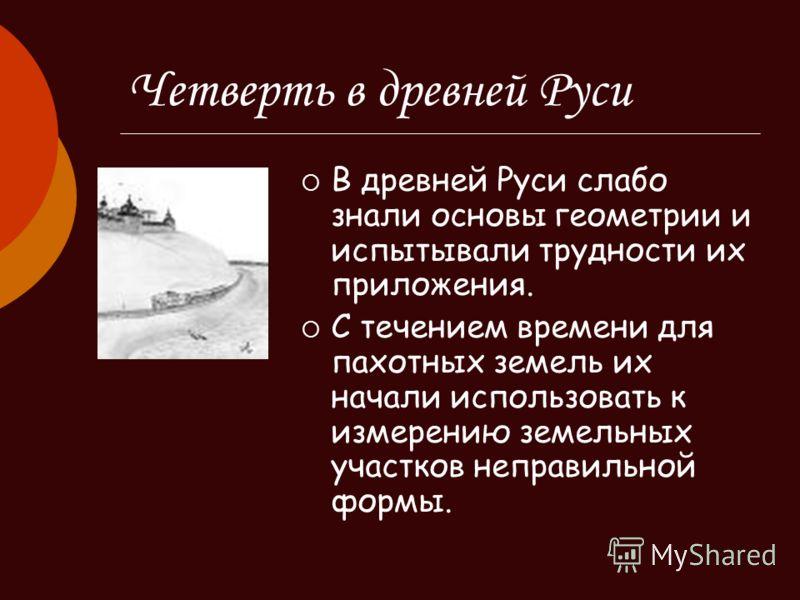 Четверть в древней Руси В древней Руси слабо знали основы геометрии и испытывали трудности их приложения. С течением времени для пахотных земель их начали использовать к измерению земельных участков неправильной формы.