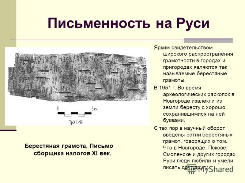 Письменность на Руси Берестяная грамота. Письмо сборщика налогов XI век. Ярким свидетельством широкого распространения грамотности в городах и пригородах являются тек называемые берестяные грамоты. В 1951 г. Во время археологических раскопок в Новгор